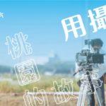 「用攝影機紀錄桃園的故事」2017桃園城市紀錄片徵選暨培訓