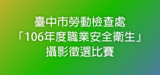 臺中市勞動檢查處「106年度職業安全衛生」攝影徵選比賽