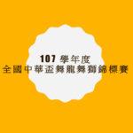107學年度全國中華盃舞龍舞獅錦標賽