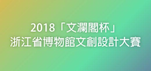 2018「文瀾閣杯」浙江省博物館文創設計大賽