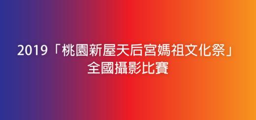 2019「桃園新屋天后宮媽祖文化祭」全國攝影比賽