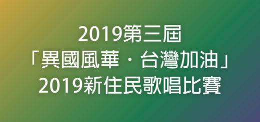 2019第三屆「異國風華.台灣加油」2019新住民歌唱比賽