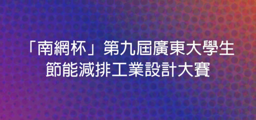 「南網杯」第九屆廣東大學生節能減排工業設計大賽