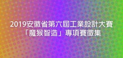 2019安徽省第六屆工業設計大賽「魔猴智造」專項賽徵集