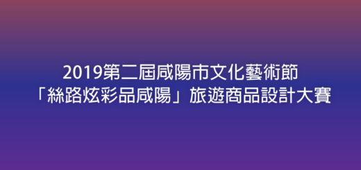2019第二屆咸陽市文化藝術節「絲路炫彩品咸陽」旅遊商品設計大賽