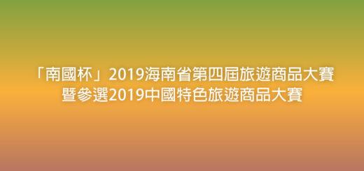 「南國杯」2019海南省第四屆旅遊商品大賽暨參選2019中國特色旅遊商品大賽