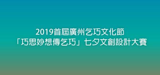 2019首屆廣州乞巧文化節「巧思妙想傳乞巧」七夕文創設計大賽