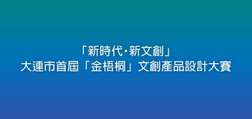 「新時代・新文創」大連市首屆「金梧桐」文創產品設計大賽