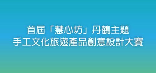 首屆「慧心坊」丹鶴主題手工文化旅遊產品創意設計大賽