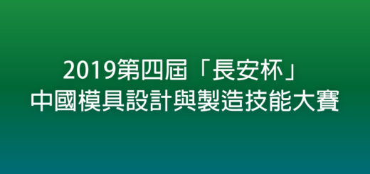2019第四屆「長安杯」中國模具設計與製造技能大賽