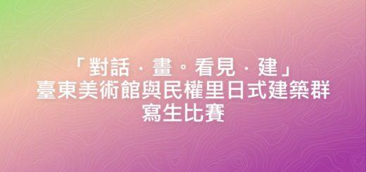 「對話.畫。看見.建」臺東美術館與民權里日式建築群寫生比賽