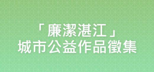 「廉潔湛江」城市公益作品徵集