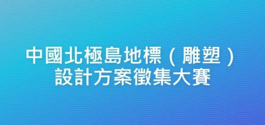 中國北極島地標(雕塑)設計方案徵集大賽