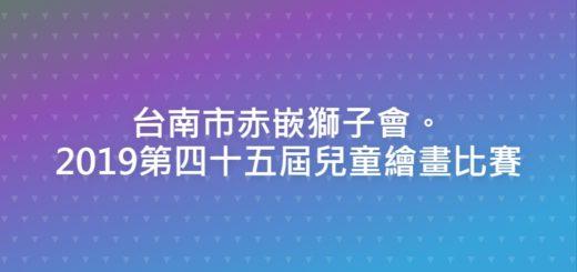台南市赤嵌獅子會。2019第四十五屆兒童繪畫比賽