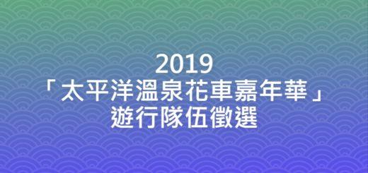 2019「太平洋溫泉花車嘉年華」遊行隊伍徵選