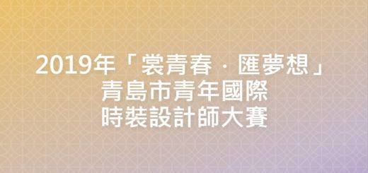 2019年「裳青春.匯夢想」青島市青年國際時裝設計師大賽