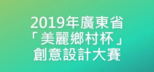 2019年廣東省「美麗鄉村杯」創意設計大賽