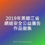 2019年黑龍江省網絡安全公益廣告作品徵集