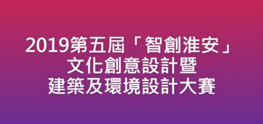 2019第五屆「智創淮安」文化創意設計暨建築及環境設計大賽
