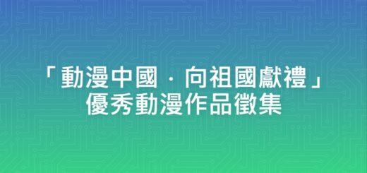 「動漫中國.向祖國獻禮」優秀動漫作品徵集