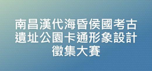 南昌漢代海昏侯國考古遺址公園卡通形象設計徵集大賽