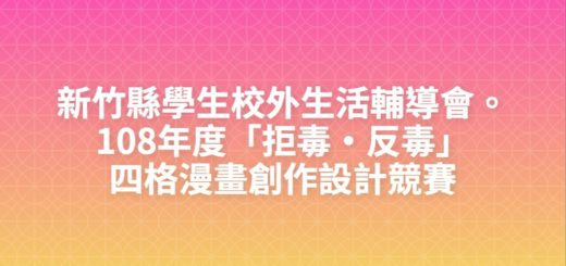 新竹縣學生校外生活輔導會。108年度「拒毒・反毒」四格漫畫創作設計競賽