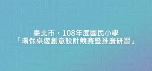 臺北市。108年度國民小學「環保桌遊創意設計競賽暨推廣研習」