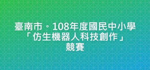 臺南市。108年度國民中小學「仿生機器人科技創作」競賽