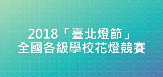 2018「臺北燈節」全國各級學校花燈競賽