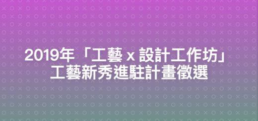 2019年「工藝x設計工作坊」工藝新秀進駐計畫徵選