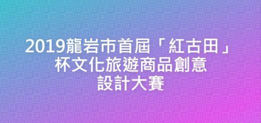 2019龍岩市首屆「紅古田」杯文化旅遊商品創意設計大賽