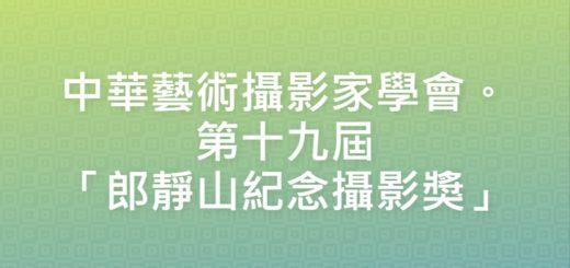 中華藝術攝影家學會。第十九屆「郎靜山紀念攝影獎」