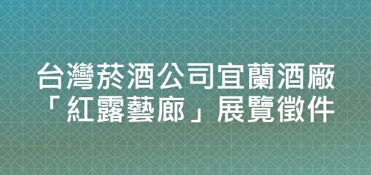 台灣菸酒公司宜蘭酒廠「紅露藝廊」展覽徵件
