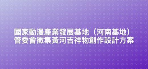 國家動漫產業發展基地(河南基地)管委會徵集黃河吉祥物創作設計方案