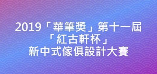 2019「華筆獎」第十一屆「紅古軒杯」新中式傢俱設計大賽