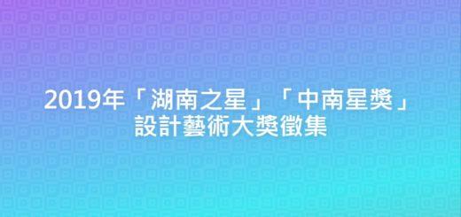 2019年「湖南之星」「中南星獎」設計藝術大獎徵集