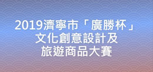 2019濟寧市「廣勝杯」文化創意設計及旅遊商品大賽