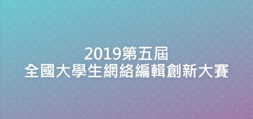 2019第五屆全國大學生網絡編輯創新大賽