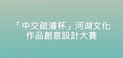 「中交疏濬杯」河湖文化作品創意設計大賽