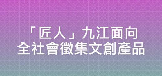 「匠人」九江面向全社會徵集文創產品