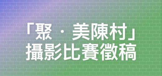 「聚・美陳村」攝影比賽徵稿