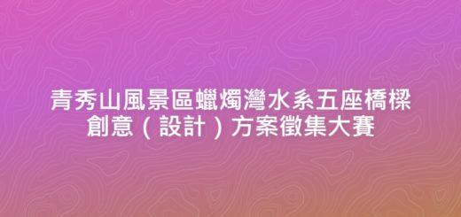 青秀山風景區蠟燭灣水系五座橋樑創意(設計)方案徵集大賽