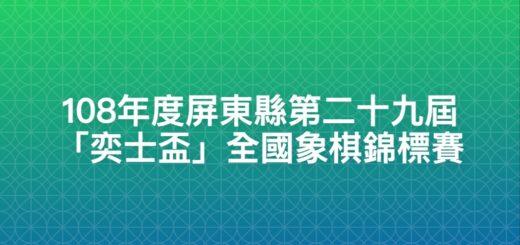 108年度屏東縣第二十九屆「奕士盃」全國象棋錦標賽