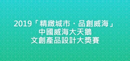 2019「精緻城市・品創威海」中國威海大天鵝文創產品設計大獎賽
