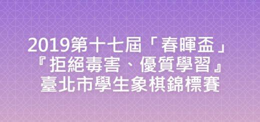 2019第十七屆「春暉盃」『拒絕毒害、優質學習』臺北市學生象棋錦標賽
