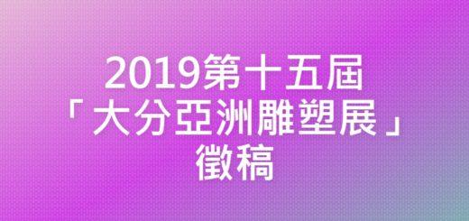 2019第十五屆「大分亞洲雕塑展」徵稿