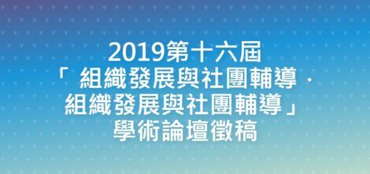 2019第十六屆「 組織發展與社團輔導.組織發展與社團輔導」學術論壇徵稿