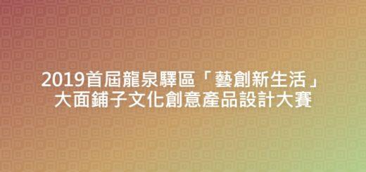 2019首屆龍泉驛區「藝創新生活」大面鋪子文化創意產品設計大賽