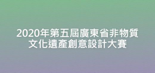 2020年第五屆廣東省非物質文化遺產創意設計大賽