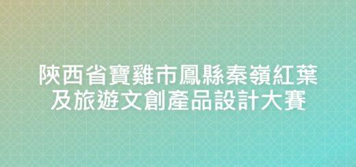 陝西省寶雞市鳳縣秦嶺紅葉及旅遊文創產品設計大賽